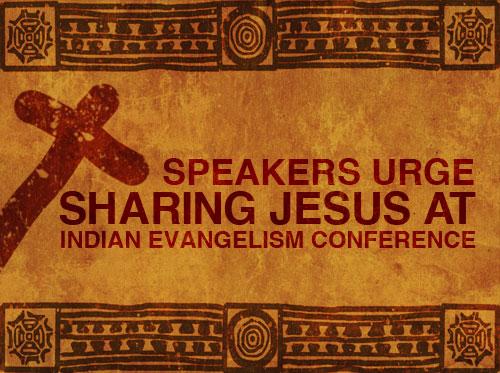 Speakers urge sharing Jesus at Indian Evangelism Conference